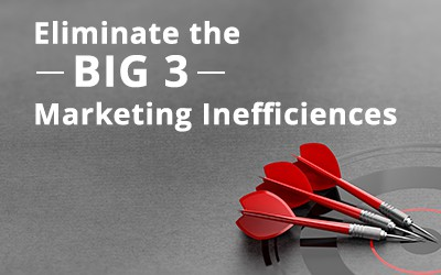 Eliminate the Big Three Marketing Inefficiencies